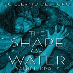 Review: The Shape of Water by Guillermo del Toro and Daniel Kraus